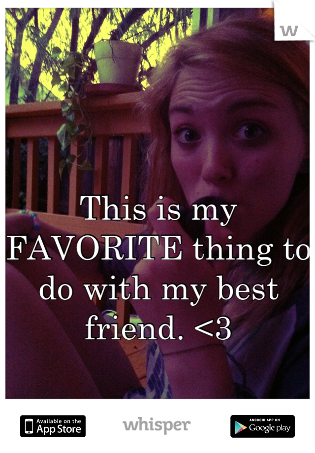 This is my FAVORITE thing to do with my best friend. <3