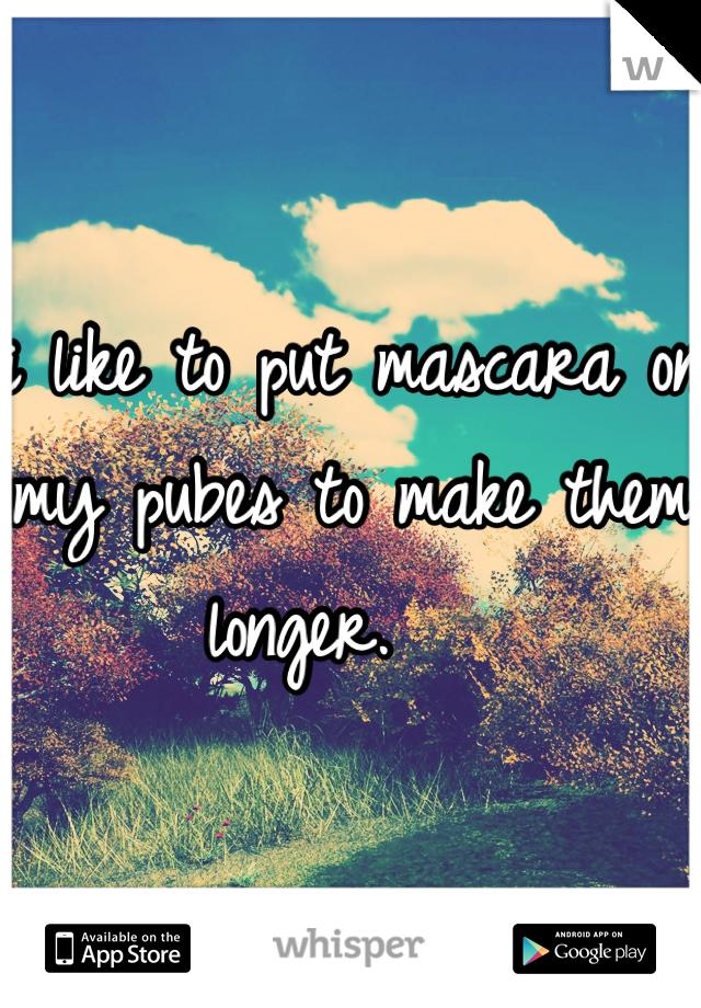 i like to put mascara on my pubes to make them longer.