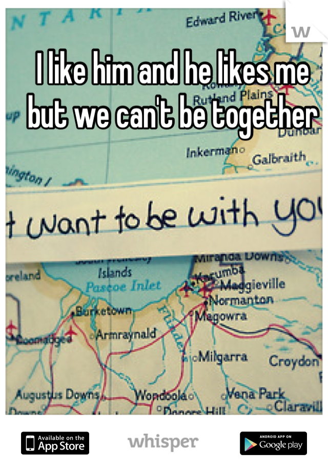 I like him and he likes me but we can't be together