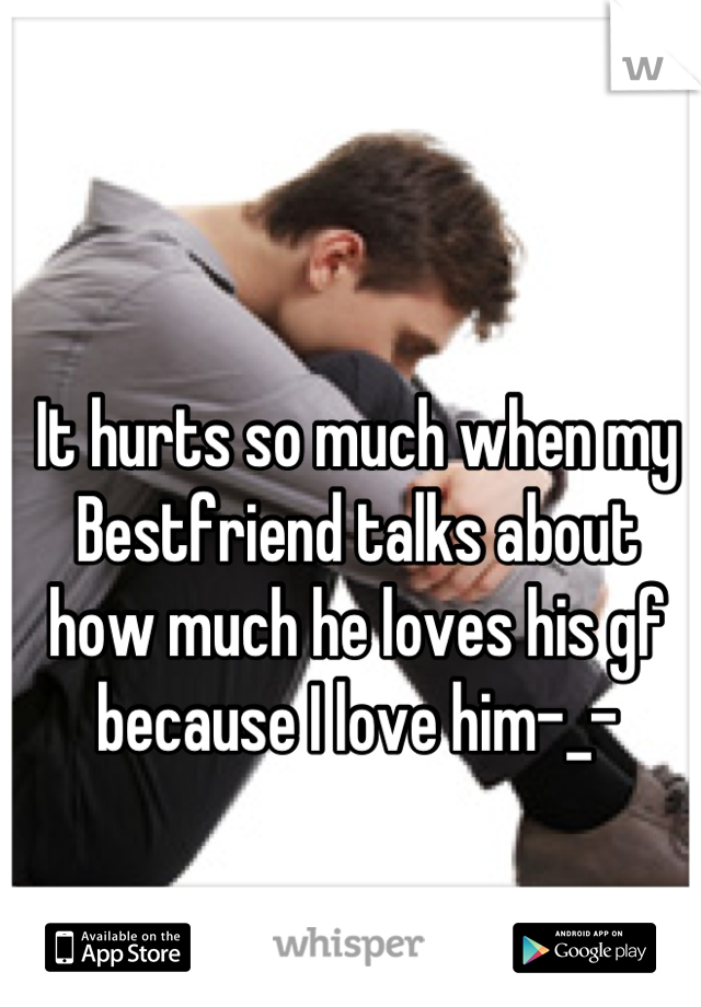 It hurts so much when my Bestfriend talks about how much he loves his gf because I love him-_-
