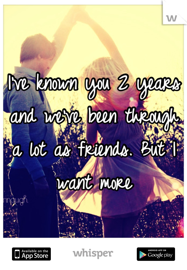 I've known you 2 years and we've been through a lot as friends. But I want more
