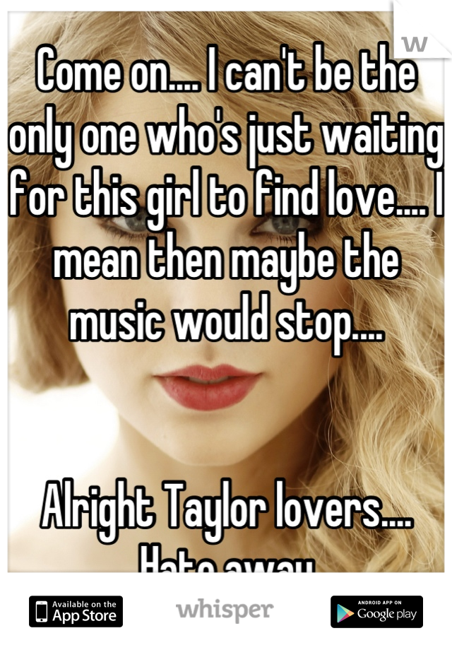 Come on.... I can't be the only one who's just waiting for this girl to find love.... I mean then maybe the music would stop....   Alright Taylor lovers.... Hate away