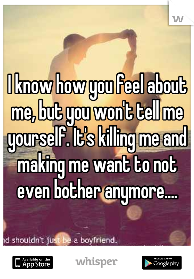 I know how you feel about me, but you won't tell me yourself. It's killing me and making me want to not even bother anymore....