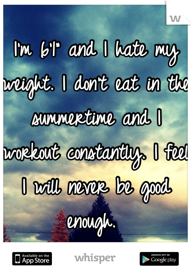 "I'm 6'1"" and I hate my weight. I don't eat in the summertime and I workout constantly. I feel I will never be good enough."