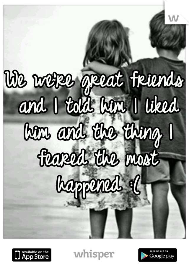 We we're great friends and I told him I liked him and the thing I feared the most happened :(