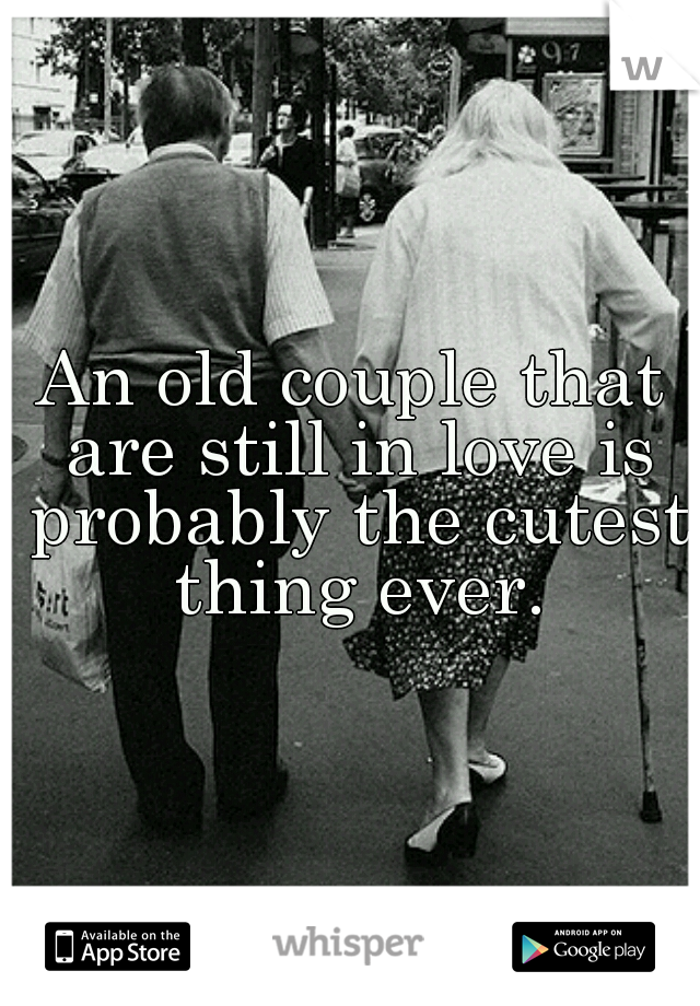 An old couple that are still in love is probably the cutest thing ever.