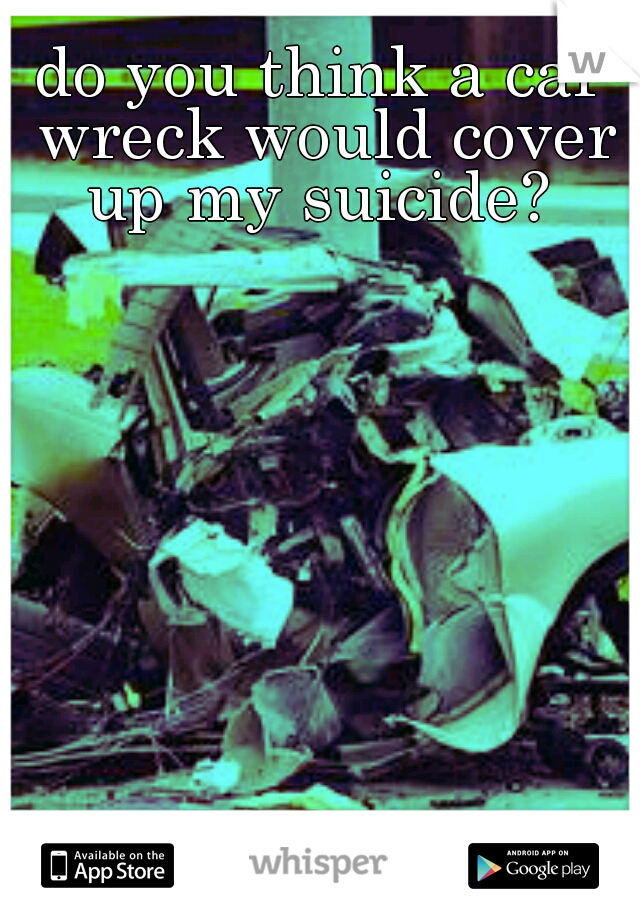 do you think a car wreck would cover up my suicide?
