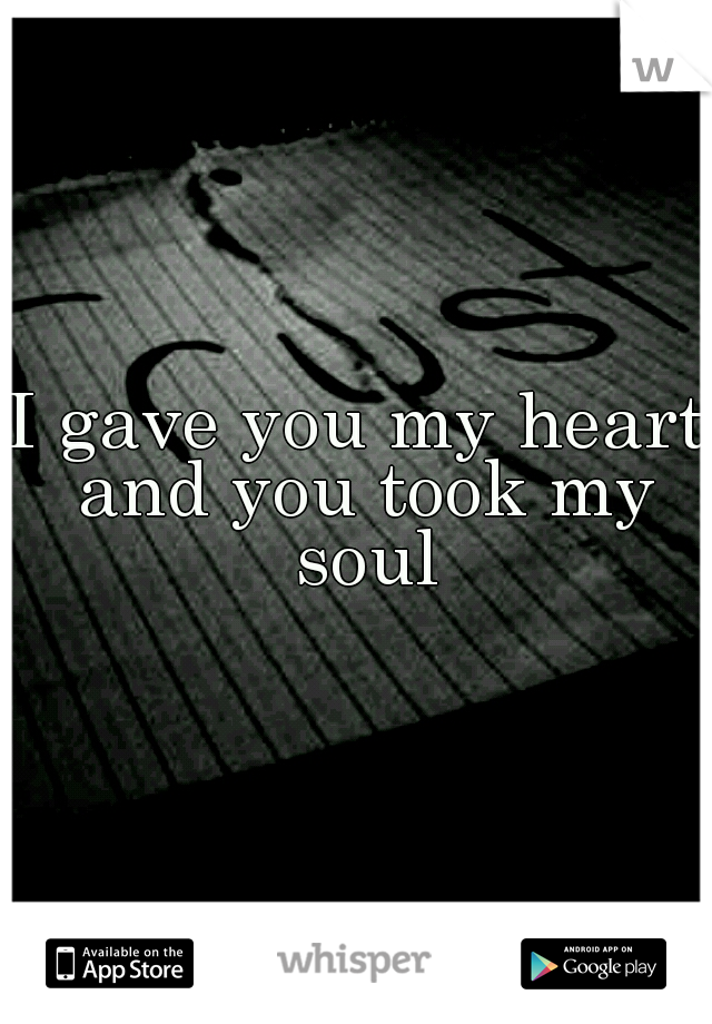 I gave you my heart and you took my soul