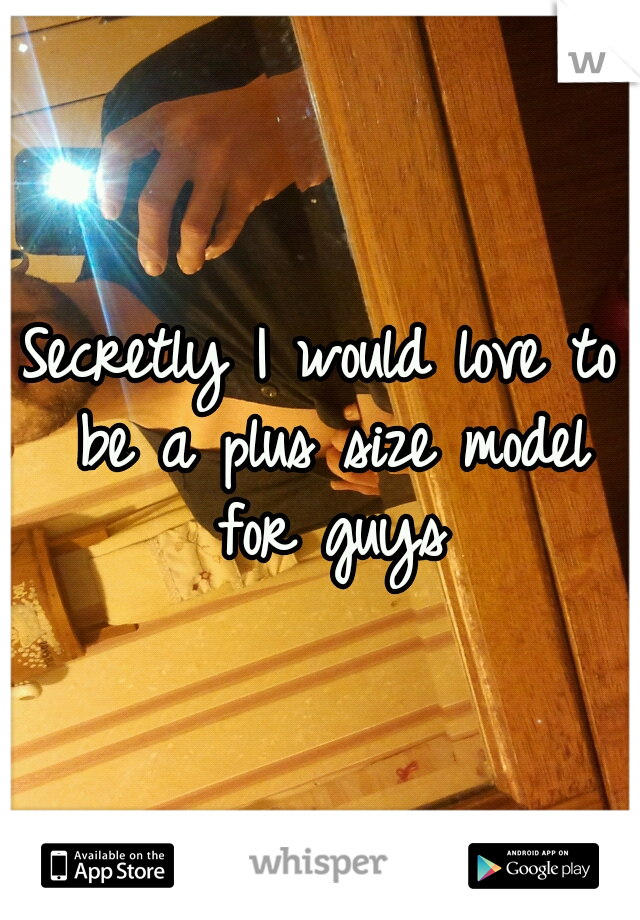 Secretly I would love to be a plus size model for guys