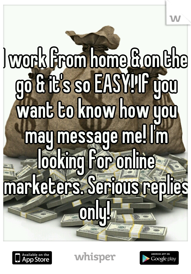 I work from home & on the go & it's so EASY! If you want to know how you may message me! I'm looking for online marketers. Serious replies only!