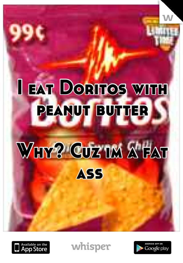 I eat Doritos with peanut butter   Why? Cuz im a fat ass