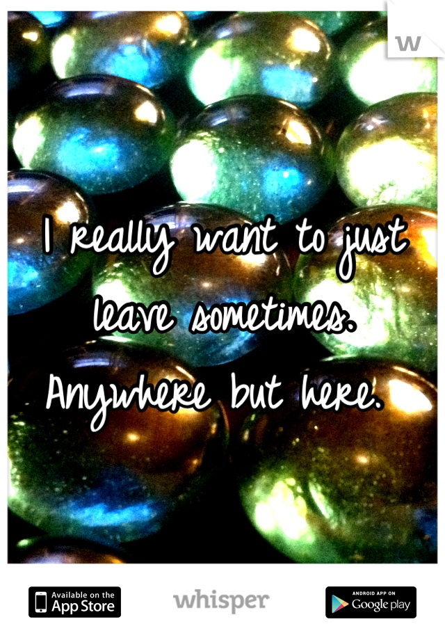 I really want to just leave sometimes. Anywhere but here.