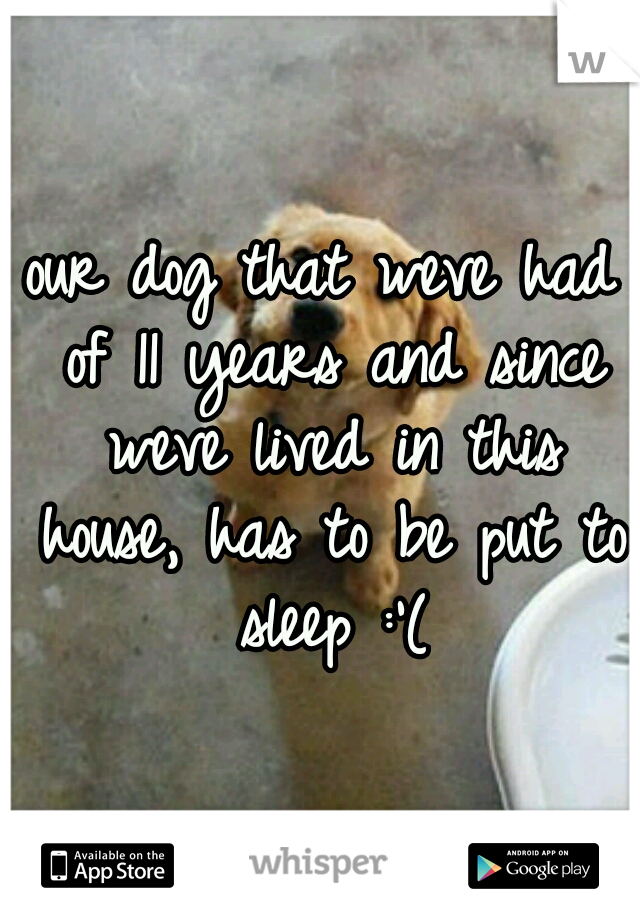 our dog that weve had of 11 years and since weve lived in this house, has to be put to sleep :'(