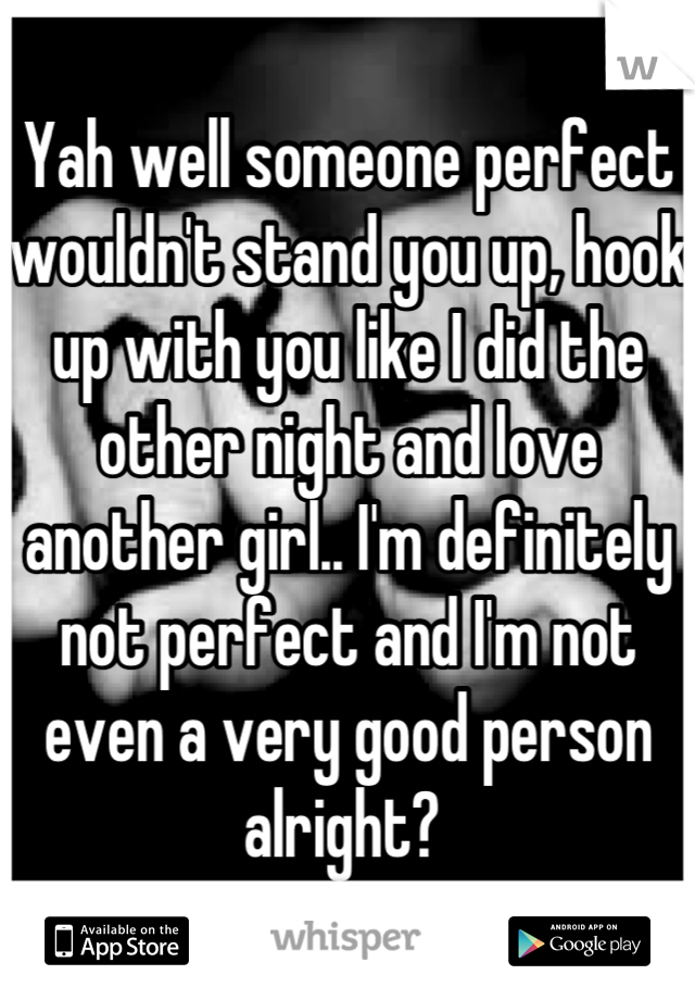Yah well someone perfect wouldn't stand you up, hook up with you like I did the other night and love another girl.. I'm definitely not perfect and I'm not even a very good person alright?