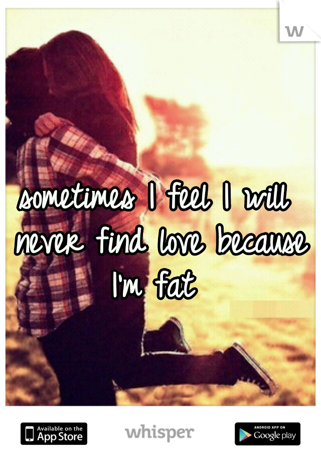 sometimes I feel I will never find love because I'm fat