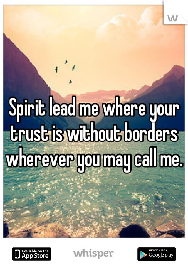 Spirit lead me where your trust is without borders wherever you may call me.