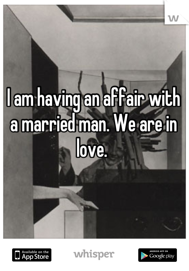 I am having an affair with a married man. We are in love.