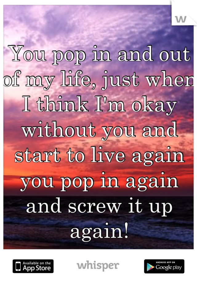 You pop in and out of my life, just when I think I'm okay without you and start to live again you pop in again and screw it up again!