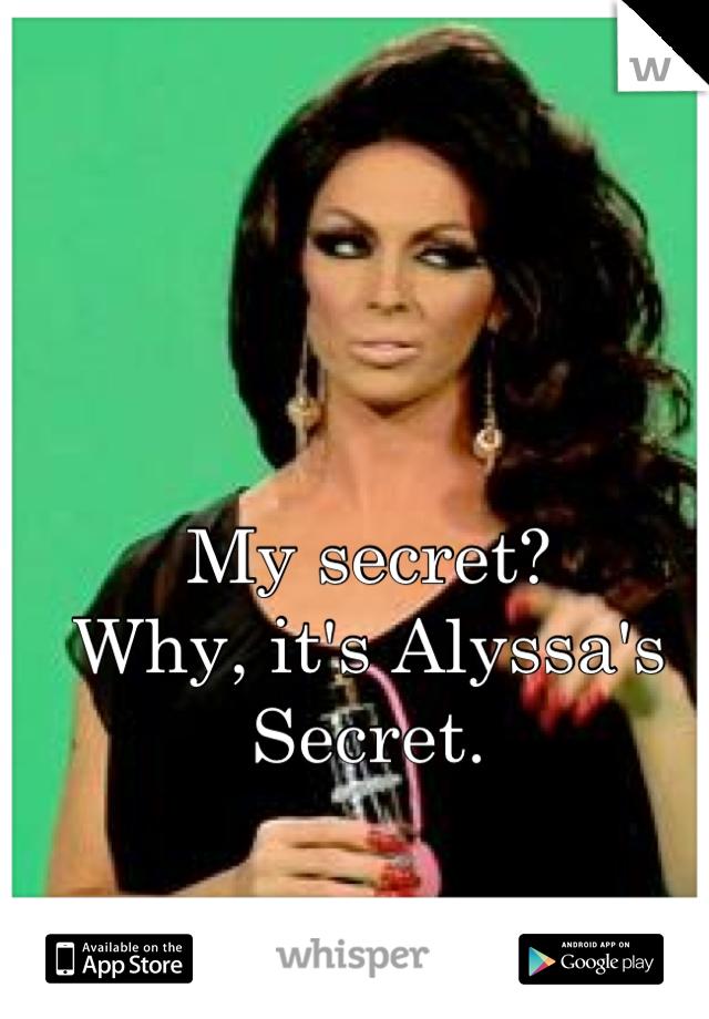 My secret? Why, it's Alyssa's Secret.