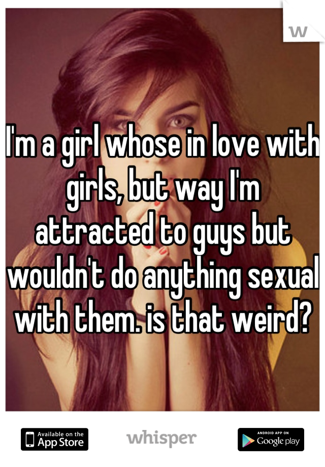 I'm a girl whose in love with girls, but way I'm attracted to guys but wouldn't do anything sexual with them. is that weird?