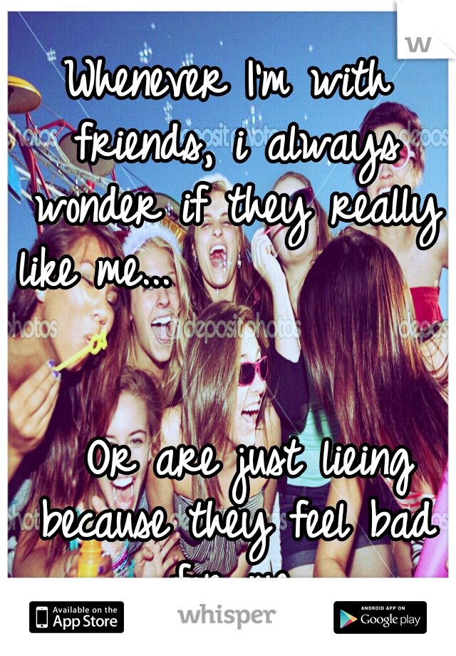 Whenever I'm with friends, i always wonder if they really like me...                                                     Or are just lieing because they feel bad for me.