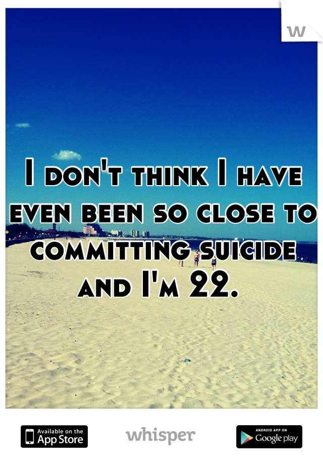 I don't think I have even been so close to committing suicide and I'm 22.
