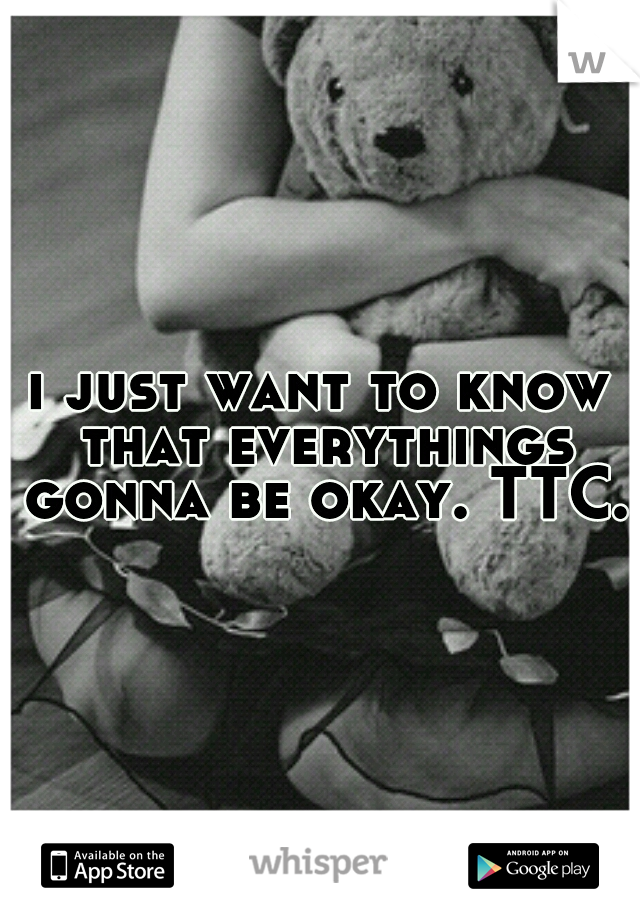 i just want to know that everythings gonna be okay. TTC.