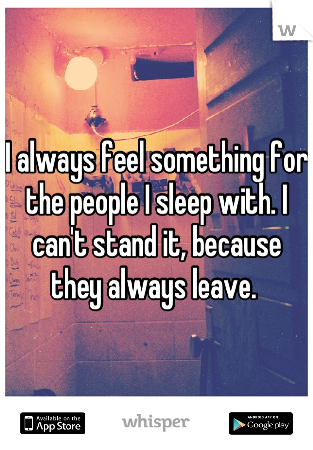 I always feel something for the people I sleep with. I can't stand it, because they always leave.
