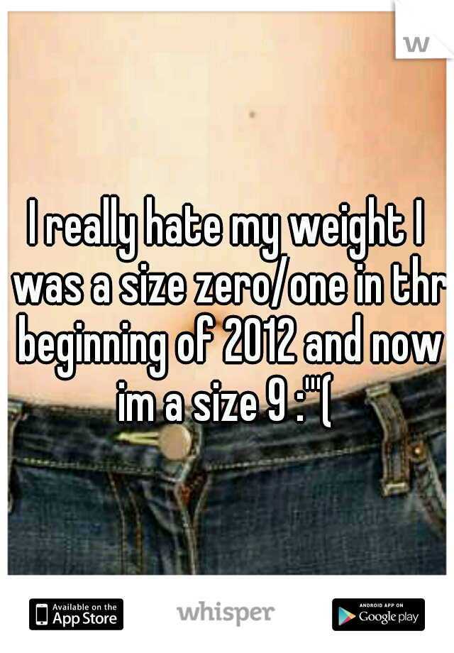 I really hate my weight I was a size zero/one in thr beginning of 2012 and now im a size 9 :'''(