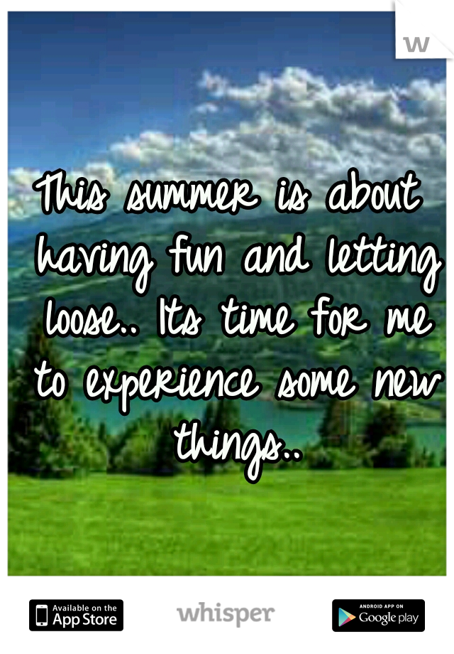 This summer is about having fun and letting loose.. Its time for me to experience some new things..