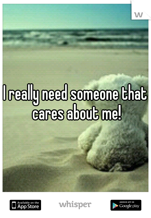 I really need someone that cares about me!