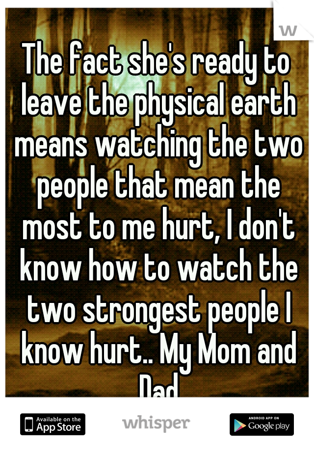 The fact she's ready to leave the physical earth means watching the two people that mean the most to me hurt, I don't know how to watch the two strongest people I know hurt.. My Mom and Dad