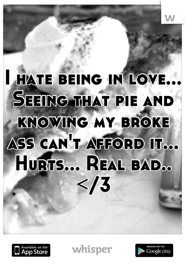 I hate being in love... Seeing that pie and knowing my broke ass can't afford it... Hurts... Real bad..</3