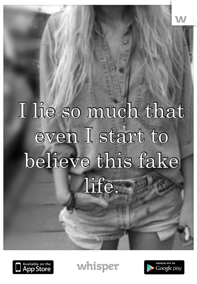 I lie so much that even I start to believe this fake life.
