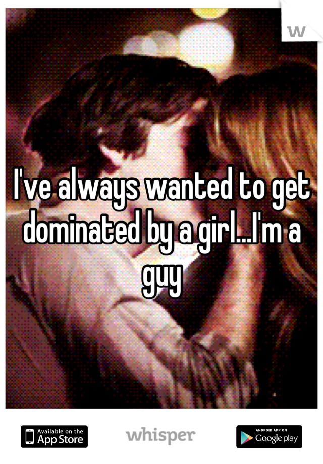 I've always wanted to get dominated by a girl...I'm a guy