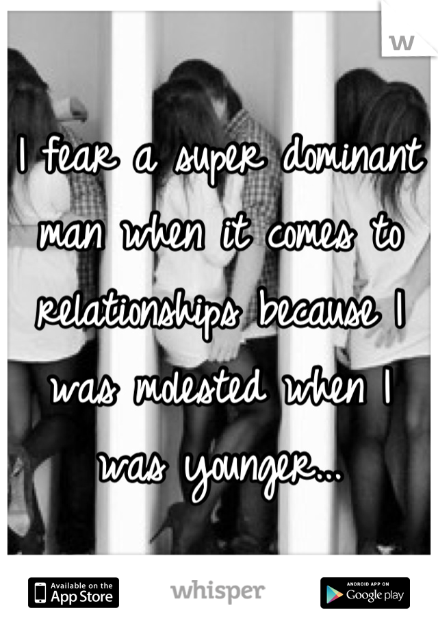 I fear a super dominant man when it comes to relationships because I was molested when I was younger...