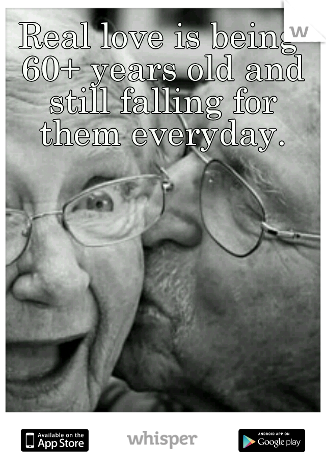 Real love is being 60+ years old and still falling for them everyday.