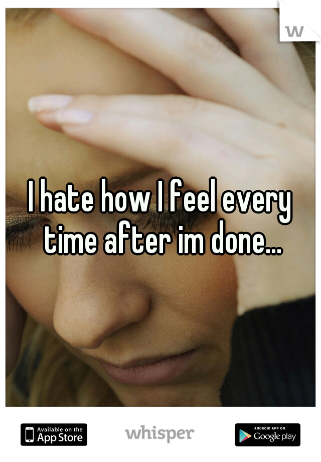 I hate how I feel every time after im done...