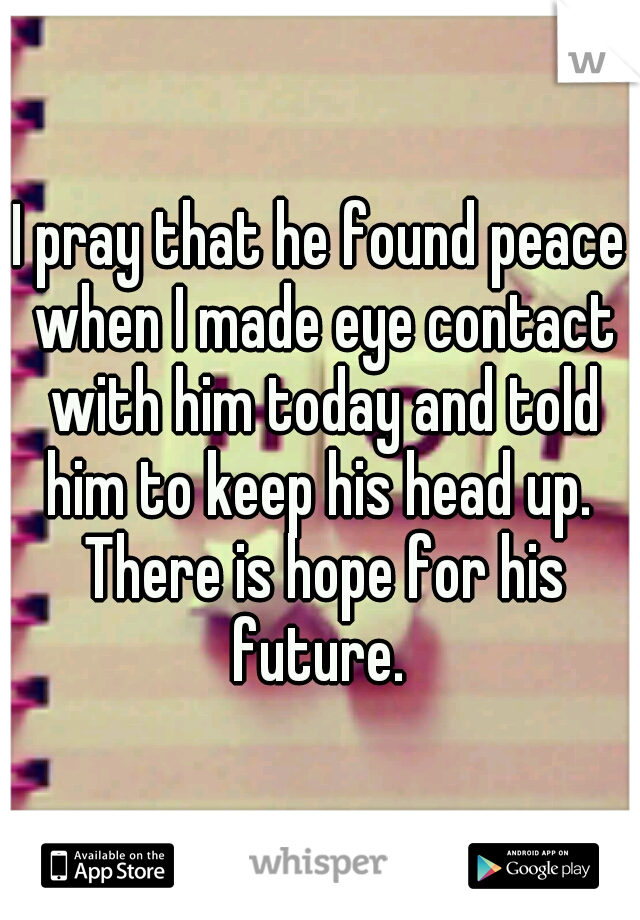 I pray that he found peace when I made eye contact with him today and told him to keep his head up.  There is hope for his future.