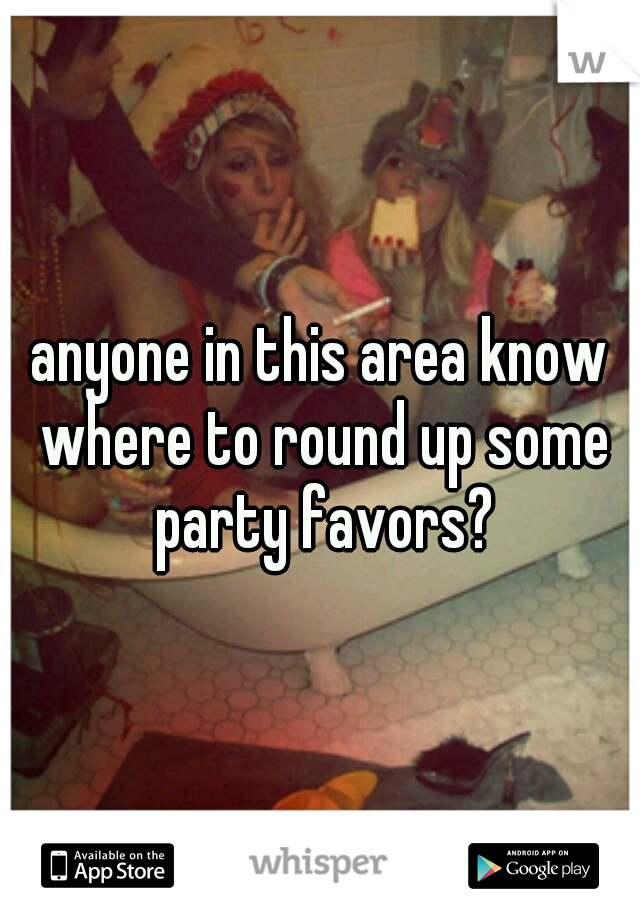 anyone in this area know where to round up some party favors?