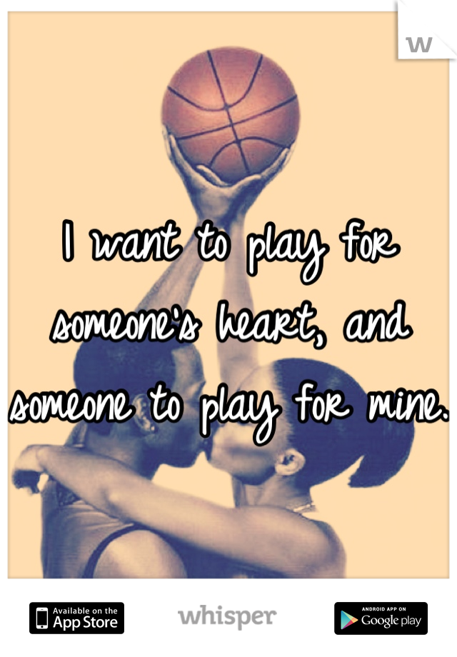 I want to play for someone's heart, and someone to play for mine.