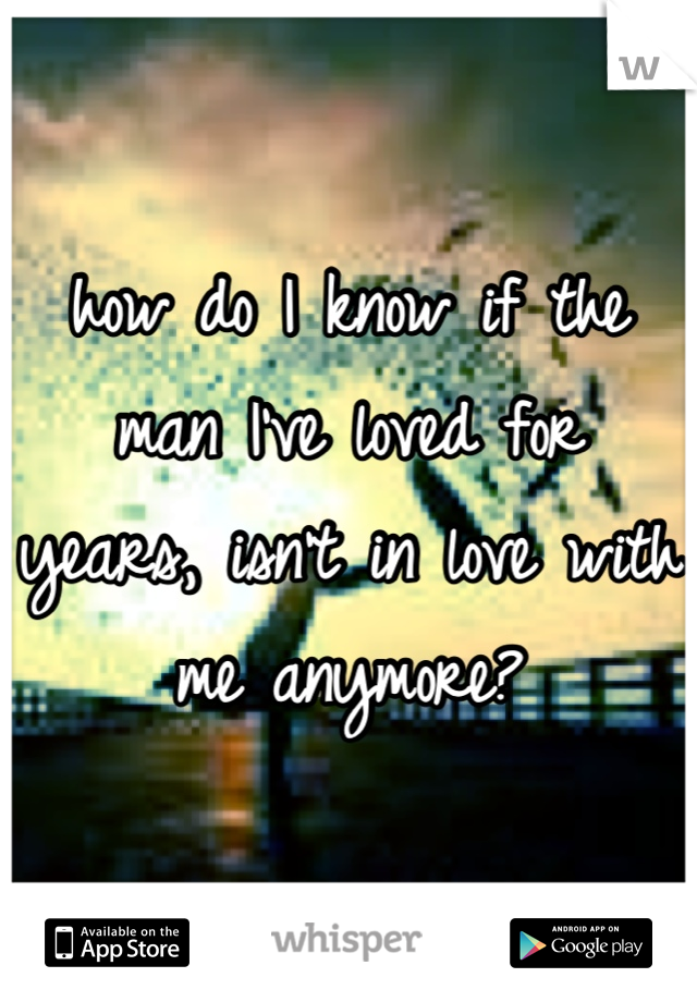 how do I know if the man I've loved for years, isn't in love with me anymore?