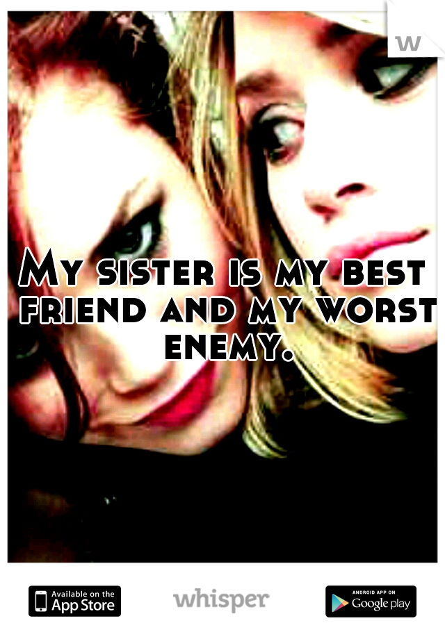 My sister is my best friend and my worst enemy.