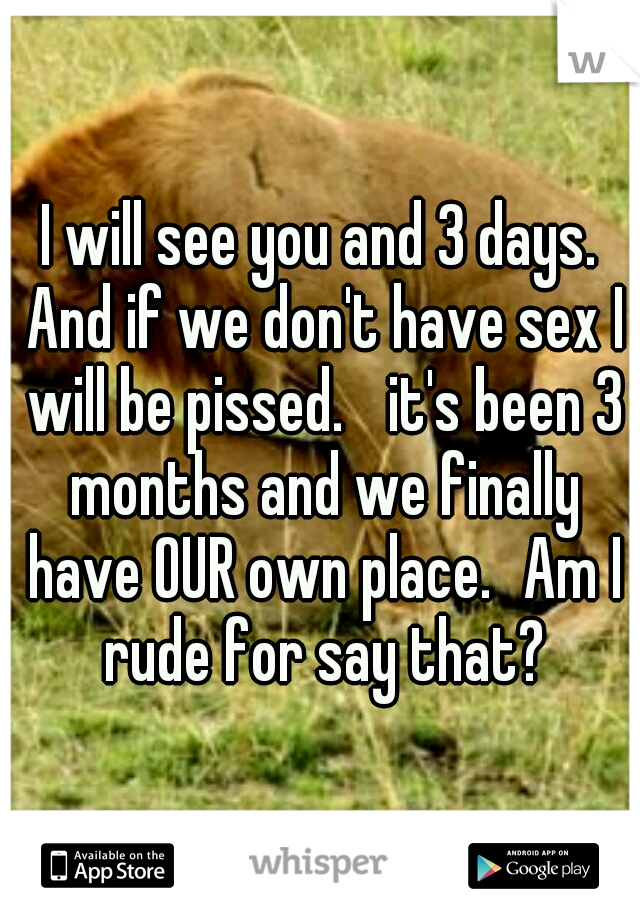 I will see you and 3 days. And if we don't have sex I will be pissed.  it's been 3 months and we finally have OUR own place. Am I rude for say that?
