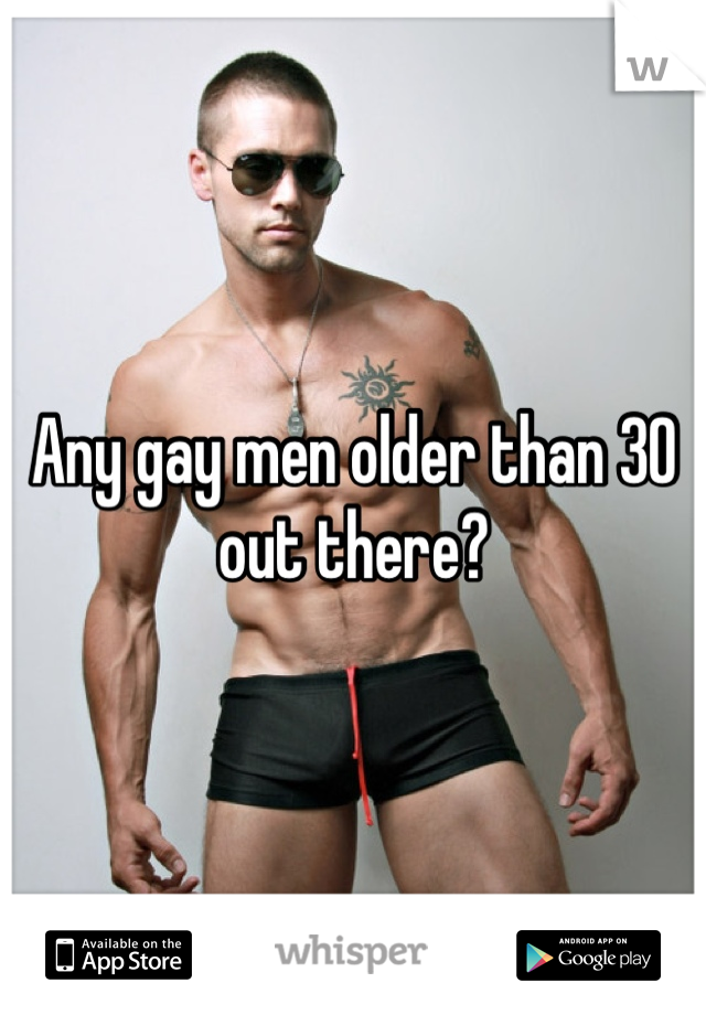 Any gay men older than 30 out there?