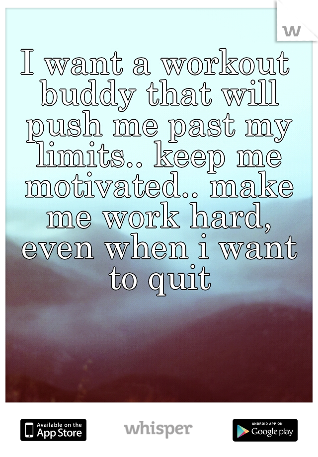 I want a workout buddy that will push me past my limits.. keep me motivated.. make me work hard, even when i want to quit