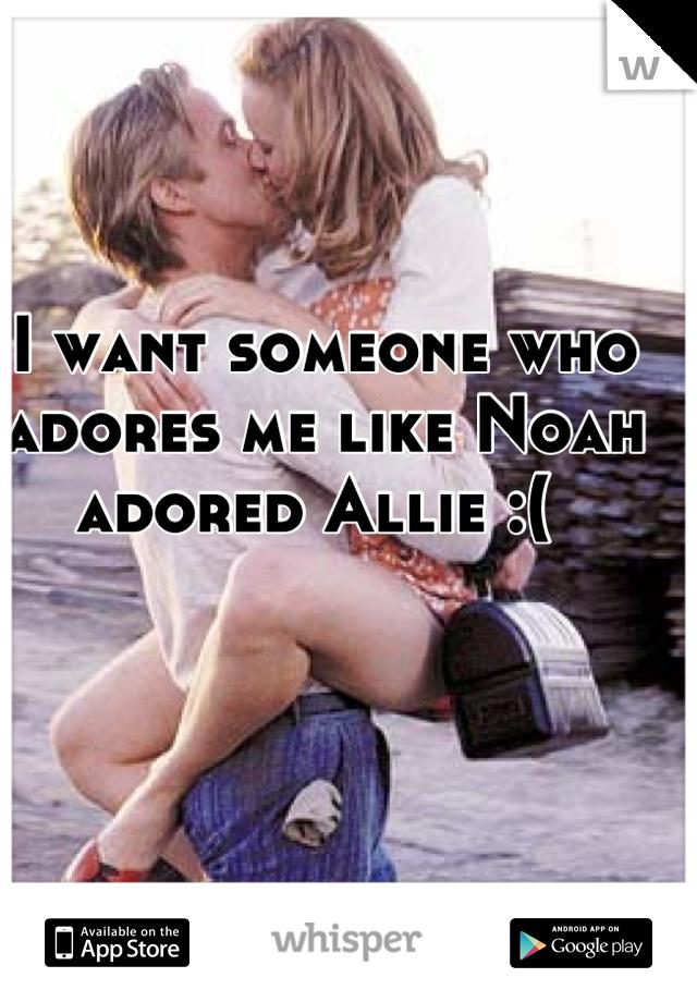 I want someone who adores me like Noah adored Allie :(