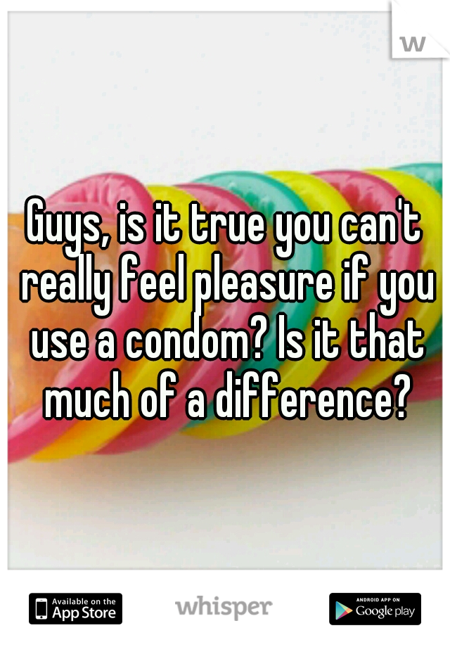 Guys, is it true you can't really feel pleasure if you use a condom? Is it that much of a difference?