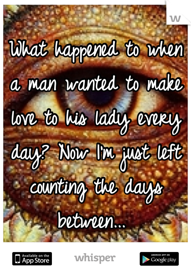 What happened to when a man wanted to make love to his lady every day? Now I'm just left counting the days between...