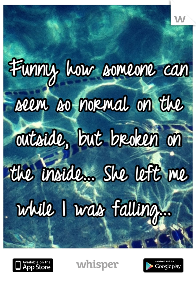 Funny how someone can seem so normal on the outside, but broken on the inside... She left me while I was falling...